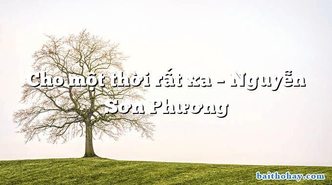 Cho một thời rất xa – Nguyễn Sơn Phương