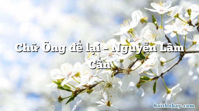 Chữ Ông để lại – Nguyễn Lâm Cẩn