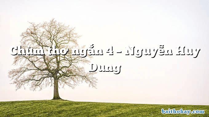 Chùm thơ ngắn 4 – Nguyễn Huy Dung