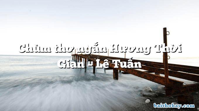 Chùm thơ ngắn Hương Thời Gian – Lê Tuấn