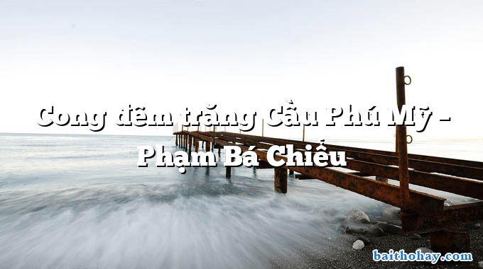 Cong đêm trăng Cầu Phú Mỹ – Phạm Bá Chiểu