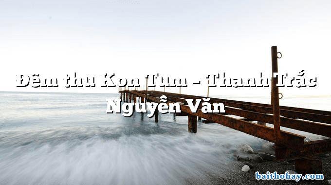 Đêm thu Kon Tum – Thanh Trắc Nguyễn Văn