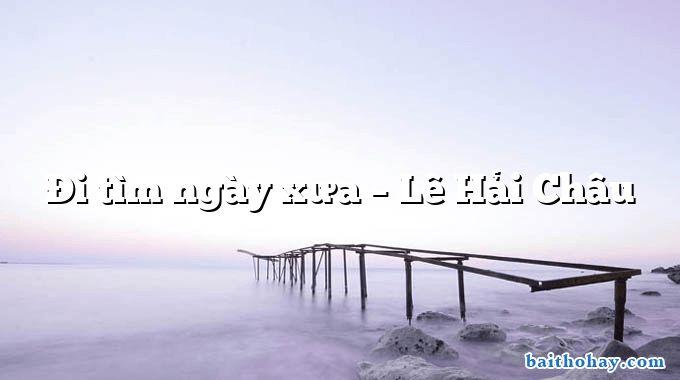 Đi tìm ngày xưa – Lê Hải Châu