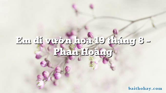 Em đi vườn hoa 19 tháng 8 – Phan Hoàng