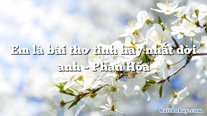 Em là bài thơ tình hay nhất đời anh – Phan Hòa