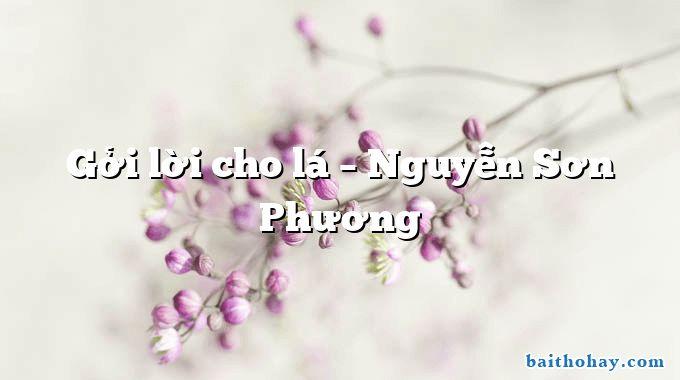 Gởi lời cho lá – Nguyễn Sơn Phương