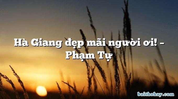Hà Giang đẹp mãi người ơi! – Phạm Tự