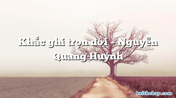 Khắc ghi trọn đời – Nguyễn Quang Huỳnh