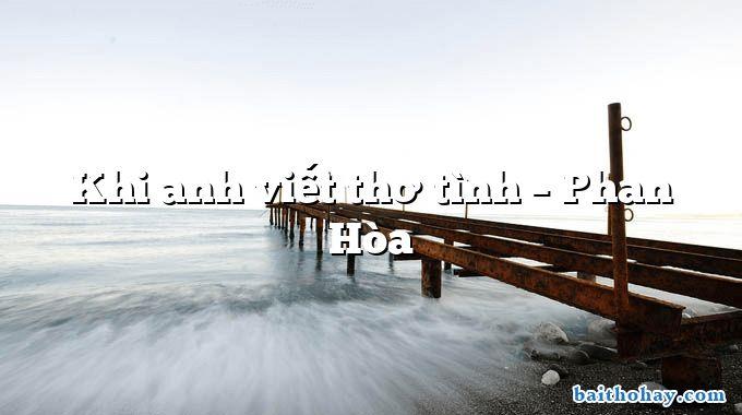 Khi anh viết thơ tình – Phan Hòa