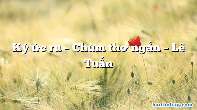 Ký ức ru – Chùm thơ ngắn – Lê Tuấn