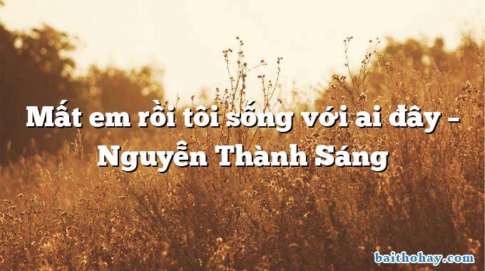 Mất em rồi tôi sống với ai đây – Nguyễn Thành Sáng
