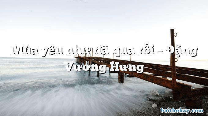 Mùa yêu như đã qua rồi – Đặng Vương Hưng