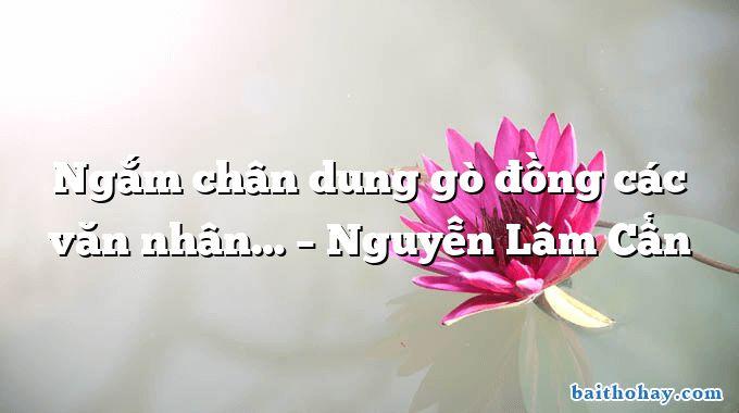 Ngắm chân dung gò đồng các văn nhân… – Nguyễn Lâm Cẩn