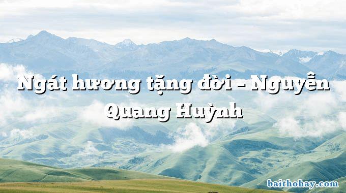 Ngát hương tặng đời – Nguyễn Quang Huỳnh
