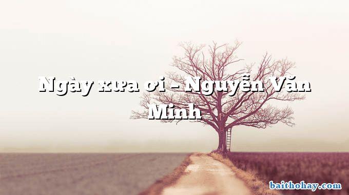 Ngày xưa ơi – Nguyễn Văn Minh