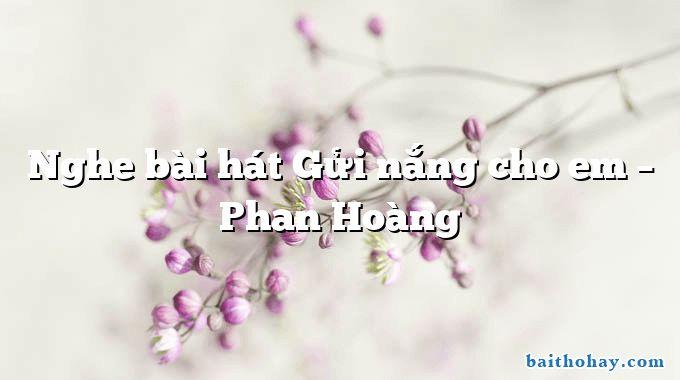 Nghe bài hát Gửi nắng cho em – Phan Hoàng