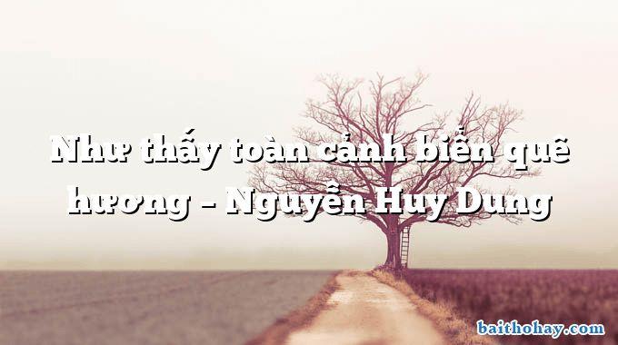 Như thấy toàn cảnh biển quê hương – Nguyễn Huy Dung