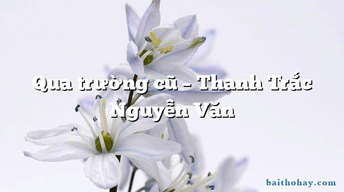 Qua trường cũ – Thanh Trắc Nguyễn Văn