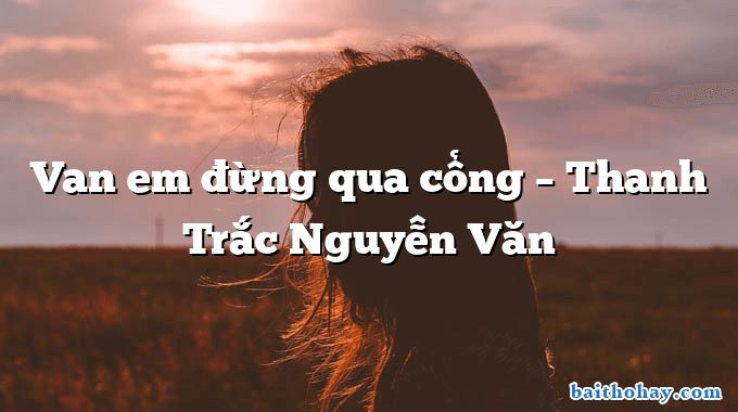 Van em đừng qua cổng – Thanh Trắc Nguyễn Văn