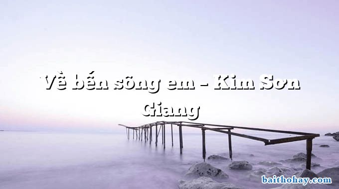 Về bến sông em – Kim Sơn Giang