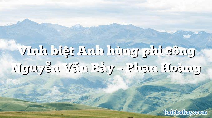 Vĩnh biệt Anh hùng phi công Nguyễn Văn Bảy – Phan Hoàng